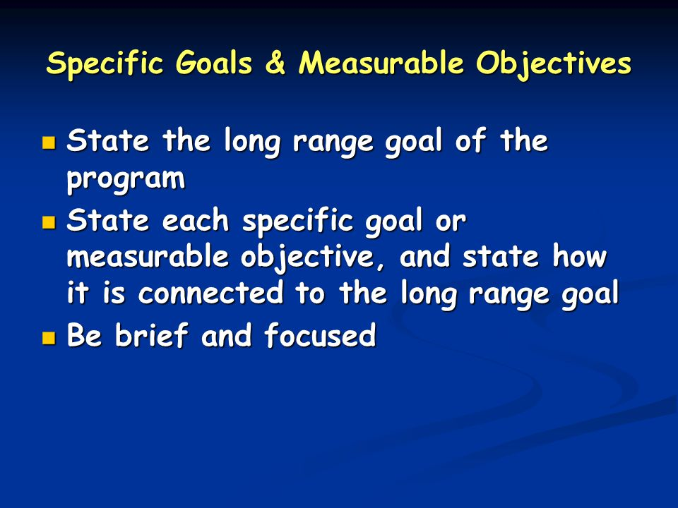 Specific Goals & Measurable Objectives State the long range goal of the program State the long range goal of the program State each specific goal or measurable objective, and state how it is connected to the long range goal State each specific goal or measurable objective, and state how it is connected to the long range goal Be brief and focused Be brief and focused