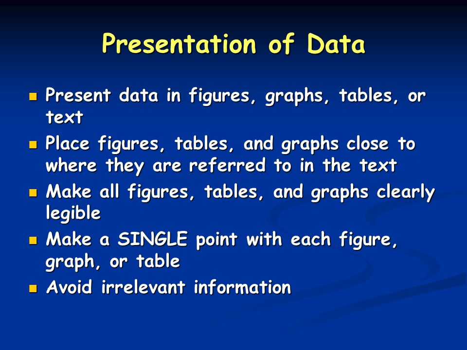 Presentation of Data Present data in figures, graphs, tables, or text Present data in figures, graphs, tables, or text Place figures, tables, and graphs close to where they are referred to in the text Place figures, tables, and graphs close to where they are referred to in the text Make all figures, tables, and graphs clearly legible Make all figures, tables, and graphs clearly legible Make a SINGLE point with each figure, graph, or table Make a SINGLE point with each figure, graph, or table Avoid irrelevant information Avoid irrelevant information