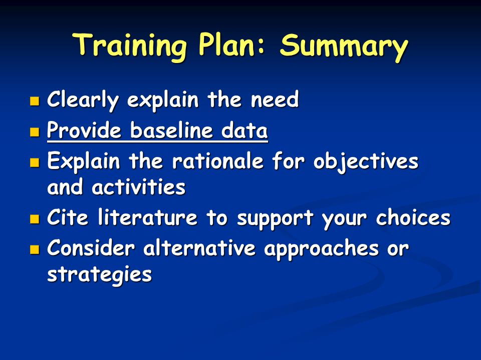 Training Plan: Summary Clearly explain the need Clearly explain the need Provide baseline data Provide baseline data Explain the rationale for objectives and activities Explain the rationale for objectives and activities Cite literature to support your choices Cite literature to support your choices Consider alternative approaches or strategies Consider alternative approaches or strategies