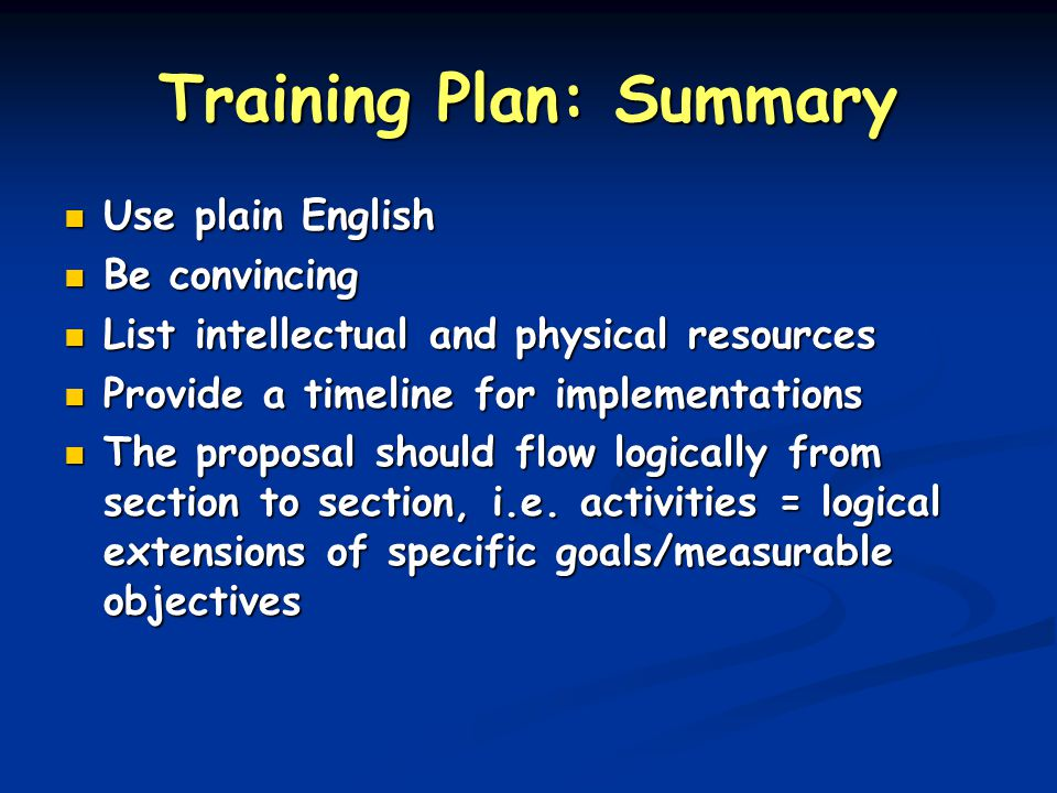 Training Plan: Summary Use plain English Use plain English Be convincing Be convincing List intellectual and physical resources List intellectual and physical resources Provide a timeline for implementations Provide a timeline for implementations The proposal should flow logically from section to section, i.e.