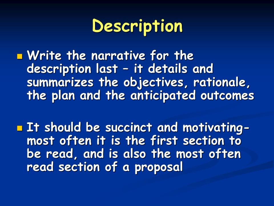 Description Write the narrative for the description last – it details and summarizes the objectives, rationale, the plan and the anticipated outcomes Write the narrative for the description last – it details and summarizes the objectives, rationale, the plan and the anticipated outcomes It should be succinct and motivating- most often it is the first section to be read, and is also the most often read section of a proposal It should be succinct and motivating- most often it is the first section to be read, and is also the most often read section of a proposal