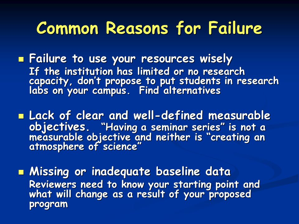 Common Reasons for Failure Failure to use your resources wisely Failure to use your resources wisely If the institution has limited or no research capacity, don't propose to put students in research labs on your campus.