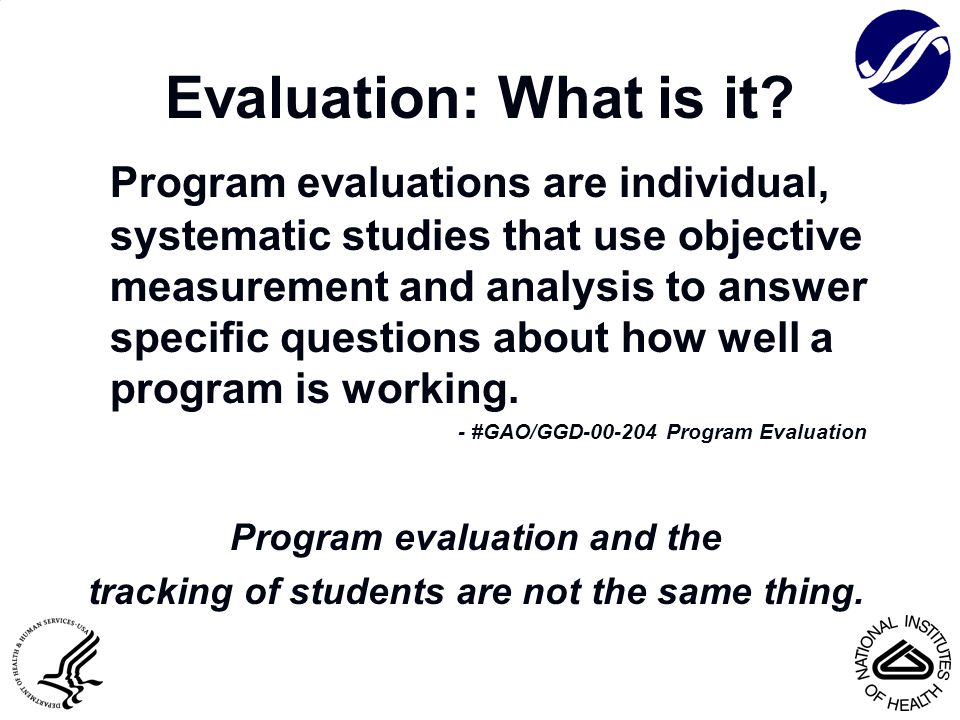 Evaluation: What is it? Program evaluations are individual, systematic studies that use objective measurement and analysis to answer specific question