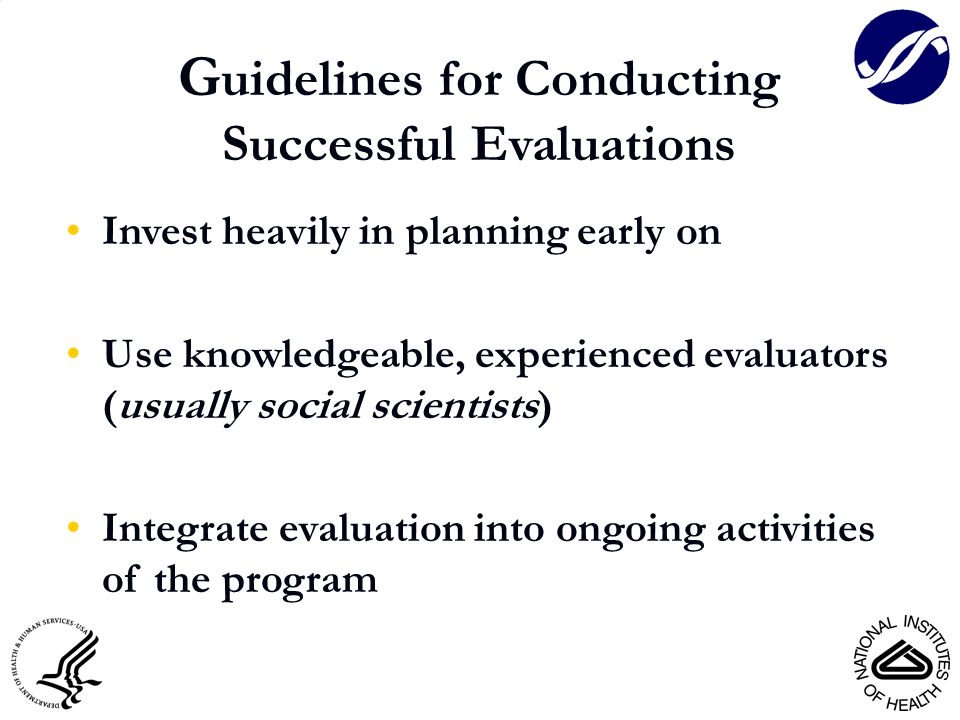 G uidelines for Conducting Successful Evaluations Invest heavily in planning early on Use knowledgeable, experienced evaluators (usually social scientists) Integrate evaluation into ongoing activities of the program
