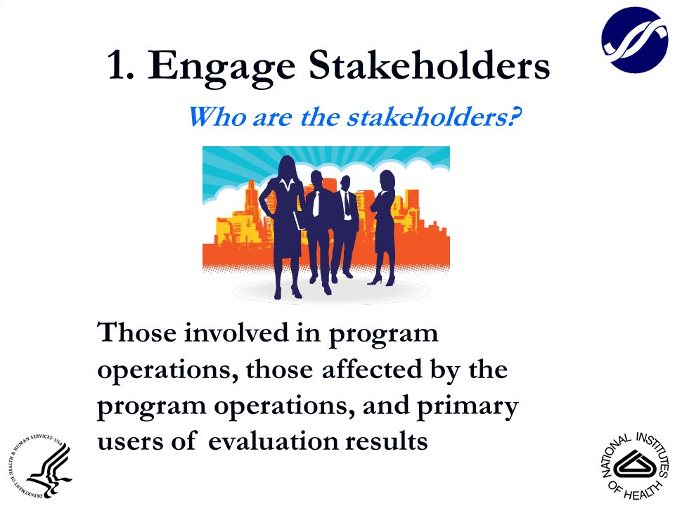 1. Engage Stakeholders Who are the stakeholders? Those involved in program operations, those affected by the program operations, and primary users of
