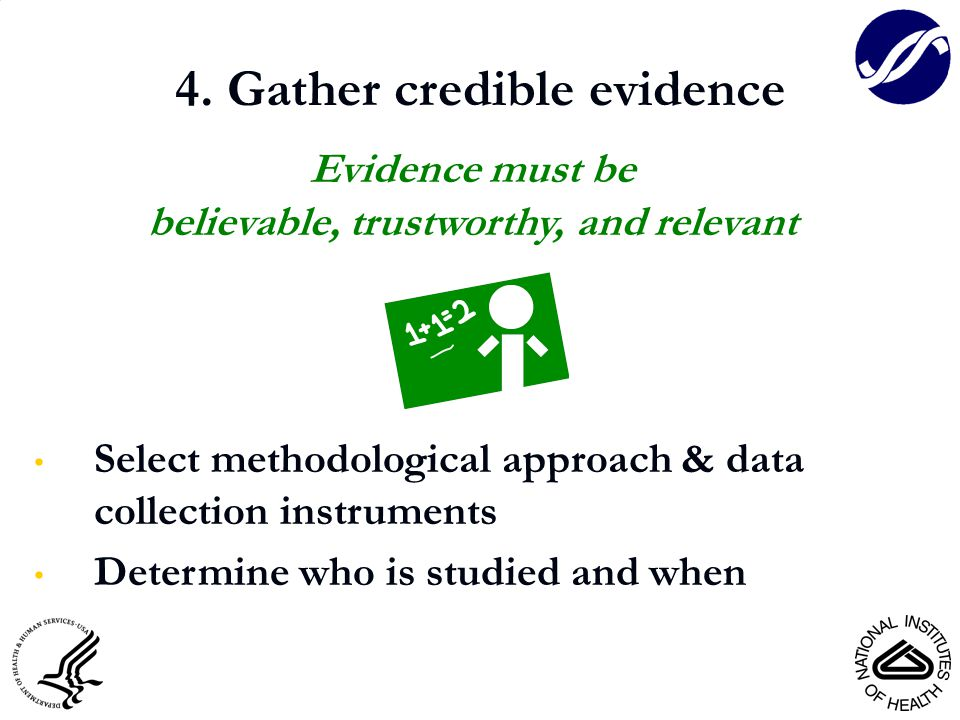 4. Gather credible evidence Evidence must be believable, trustworthy, and relevant Select methodological approach & data collection instruments Determ