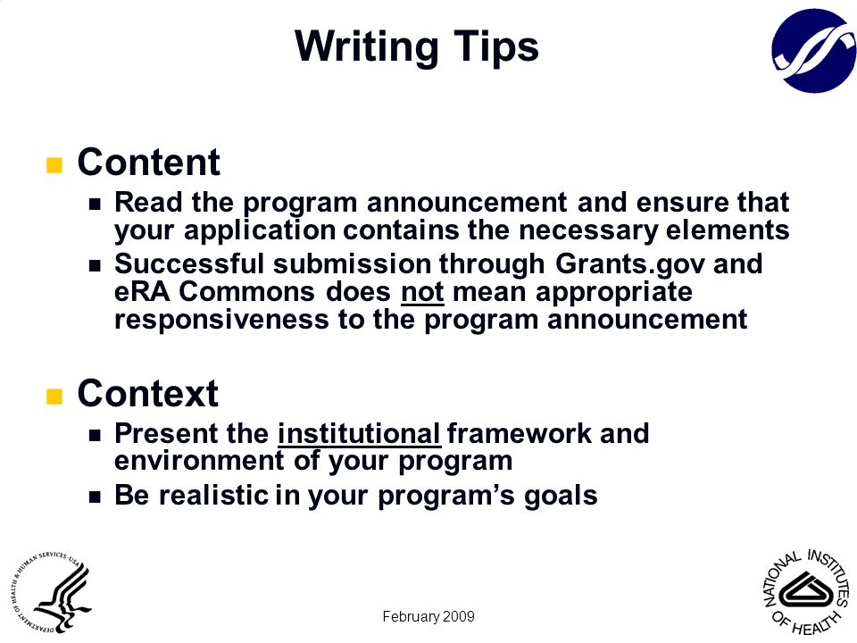 February 2009 Content Read the program announcement and ensure that your application contains the necessary elements Successful submission through Grants.gov and eRA Commons does not mean appropriate responsiveness to the program announcement Context Present the institutional framework and environment of your program Be realistic in your program's goals Writing Tips