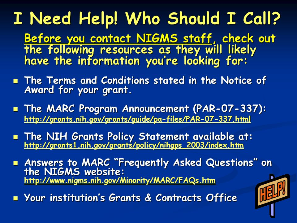 I Need Help! Who Should I Call? Before you contact NIGMS staff, check out the following resources as they will likely have the information you're look