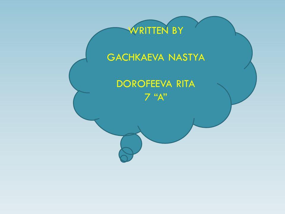 WRITTEN BY GACHKAEVA NASTYA DOROFEEVA RITA 7 A