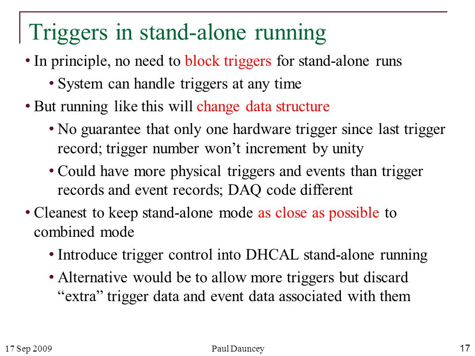 17 Sep 2009Paul Dauncey 17 Triggers in stand-alone running In principle, no need to block triggers for stand-alone runs System can handle triggers at