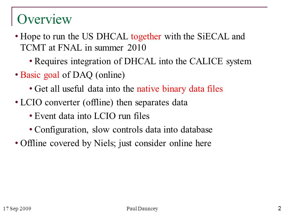 17 Sep 2009Paul Dauncey 2 Overview Hope to run the US DHCAL together with the SiECAL and TCMT at FNAL in summer 2010 Requires integration of DHCAL into the CALICE system Basic goal of DAQ (online) Get all useful data into the native binary data files LCIO converter (offline) then separates data Event data into LCIO run files Configuration, slow controls data into database Offline covered by Niels; just consider online here