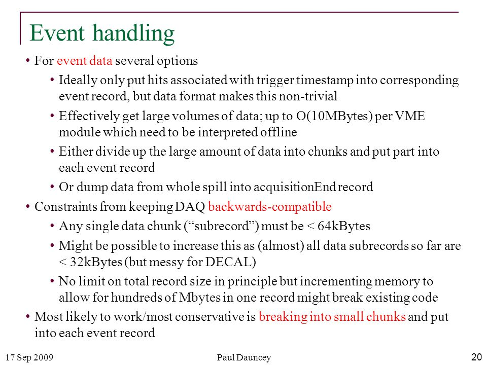 17 Sep 2009Paul Dauncey 20 Event handling For event data several options Ideally only put hits associated with trigger timestamp into corresponding ev