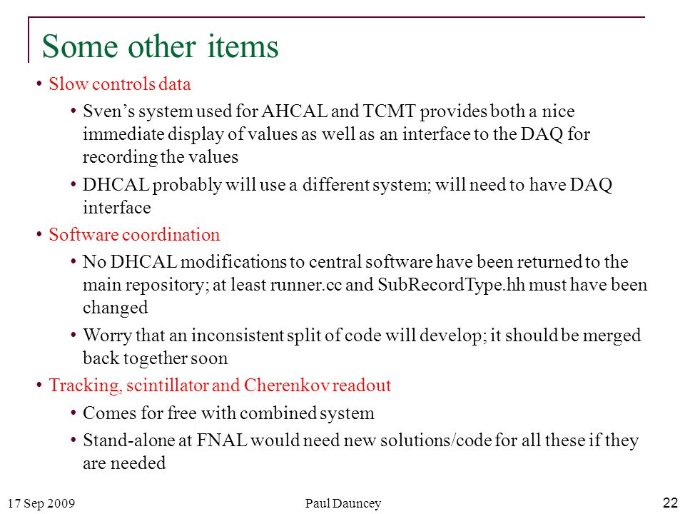 17 Sep 2009Paul Dauncey 22 Some other items Slow controls data Sven's system used for AHCAL and TCMT provides both a nice immediate display of values as well as an interface to the DAQ for recording the values DHCAL probably will use a different system; will need to have DAQ interface Software coordination No DHCAL modifications to central software have been returned to the main repository; at least runner.cc and SubRecordType.hh must have been changed Worry that an inconsistent split of code will develop; it should be merged back together soon Tracking, scintillator and Cherenkov readout Comes for free with combined system Stand-alone at FNAL would need new solutions/code for all these if they are needed