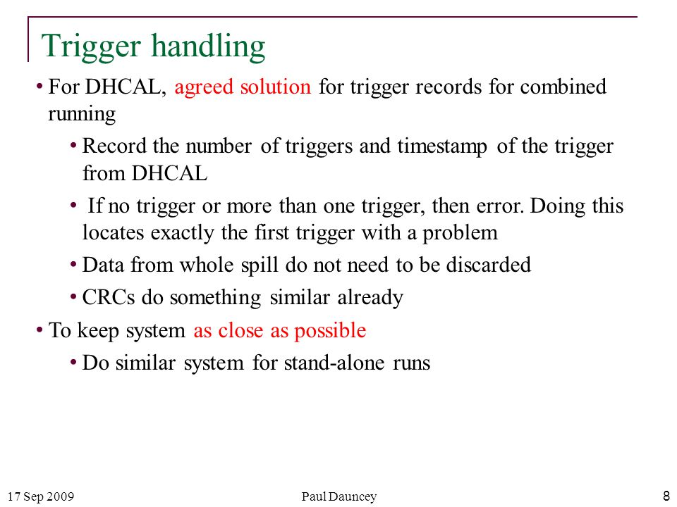 17 Sep 2009Paul Dauncey 8 Trigger handling For DHCAL, agreed solution for trigger records for combined running Record the number of triggers and timestamp of the trigger from DHCAL If no trigger or more than one trigger, then error.