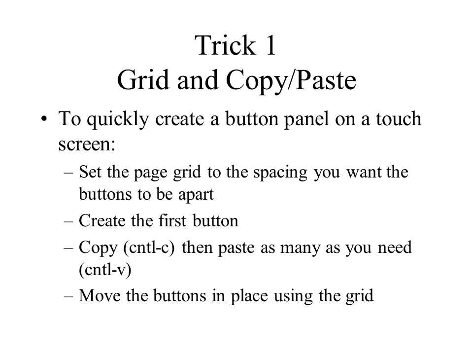 Trick 1 Grid and Copy/Paste To quickly create a button panel on a touch screen: –Set the page grid to the spacing you want the buttons to be apart –Create the first button –Copy (cntl-c) then paste as many as you need (cntl-v) –Move the buttons in place using the grid