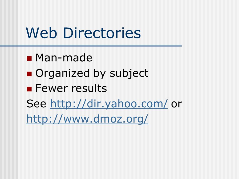 Web Directories Man-made Organized by subject Fewer results See http://dir.yahoo.com/ orhttp://dir.yahoo.com/ http://www.dmoz.org/