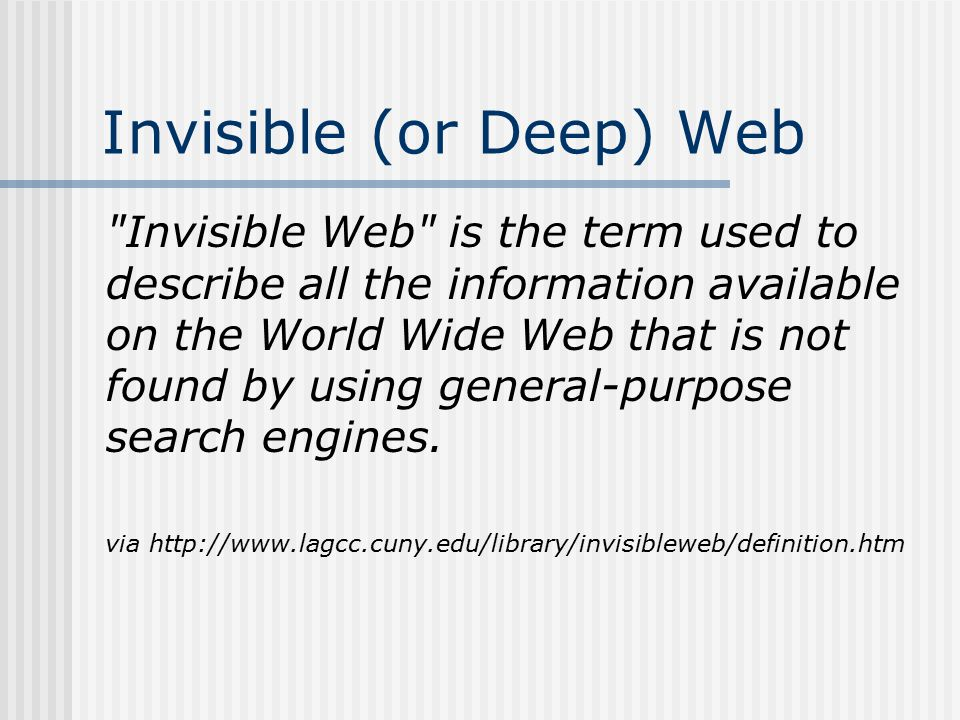 Invisible (or Deep) Web Invisible Web is the term used to describe all the information available on the World Wide Web that is not found by using general-purpose search engines.