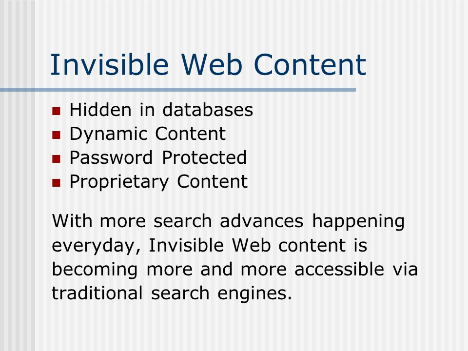 Invisible Web Content Hidden in databases Dynamic Content Password Protected Proprietary Content With more search advances happening everyday, Invisible Web content is becoming more and more accessible via traditional search engines.