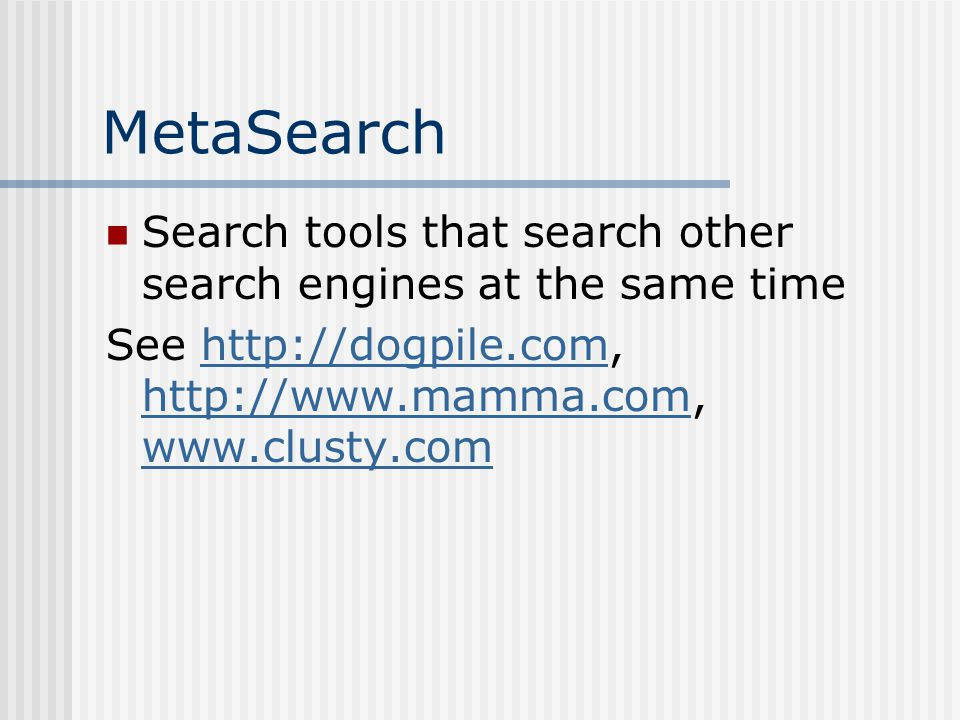 MetaSearch Search tools that search other search engines at the same time See http://dogpile.com, http://www.mamma.com, www.clusty.comhttp://dogpile.com http://www.mamma.com www.clusty.com