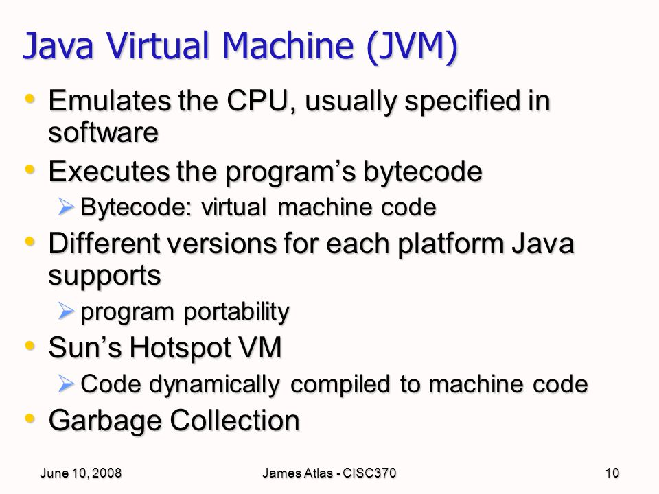 June 10, 2008James Atlas - CISC37010 Java Virtual Machine (JVM) Emulates the CPU, usually specified in software Emulates the CPU, usually specified in software Executes the program's bytecode Executes the program's bytecode  Bytecode: virtual machine code Different versions for each platform Java supports Different versions for each platform Java supports  program portability Sun's Hotspot VM Sun's Hotspot VM  Code dynamically compiled to machine code Garbage Collection Garbage Collection