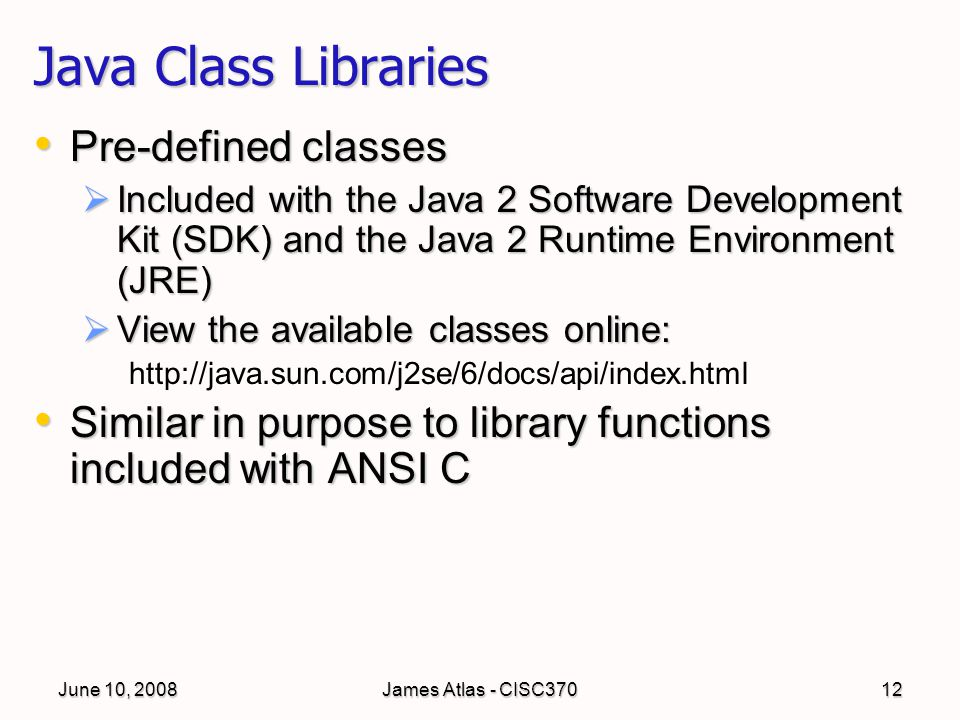 June 10, 2008James Atlas - CISC37012 Java Class Libraries Pre-defined classes Pre-defined classes  Included with the Java 2 Software Development Kit (SDK) and the Java 2 Runtime Environment (JRE)  View the available classes online: http://java.sun.com/j2se/6/docs/api/index.html Similar in purpose to library functions included with ANSI C Similar in purpose to library functions included with ANSI C