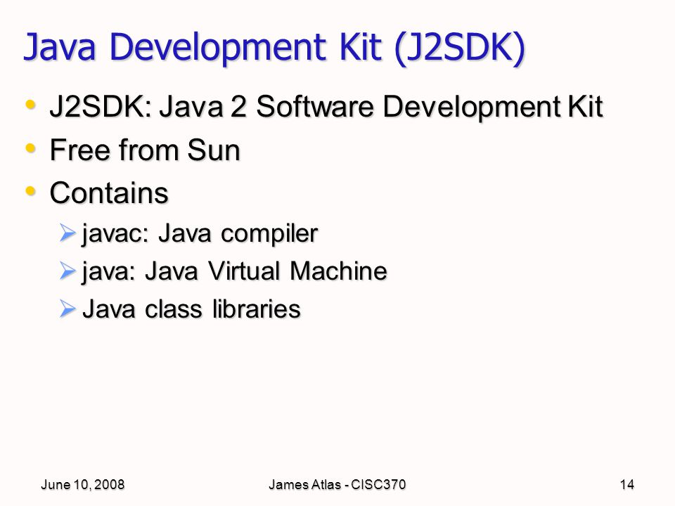 June 10, 2008James Atlas - CISC37014 Java Development Kit (J2SDK) J2SDK: Java 2 Software Development Kit J2SDK: Java 2 Software Development Kit Free f