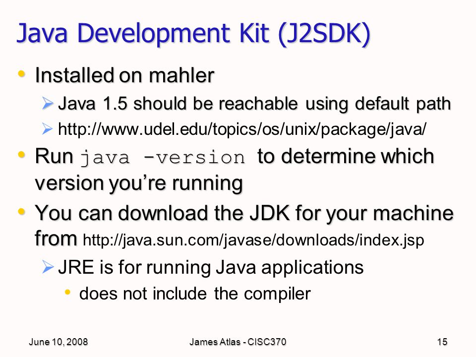 June 10, 2008James Atlas - CISC37015 Java Development Kit (J2SDK) Installed on mahler Installed on mahler  Java 1.5 should be reachable using default path   http://www.udel.edu/topics/os/unix/package/java/ Run java -version to determine which version you're running Run java -version to determine which version you're running You can download the JDK for your machine from You can download the JDK for your machine from http://java.sun.com/javase/downloads/index.jsp   JRE is for running Java applications does not include the compiler