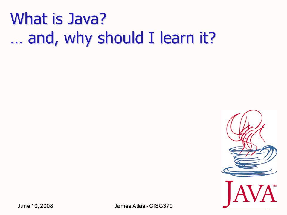 James Atlas - CISC3702 What is Java … and, why should I learn it