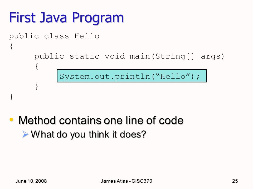 June 10, 2008James Atlas - CISC37025 public class Hello { public static void main(String[] args) { System.out.println( Hello ); } First Java Program Method contains one line of code Method contains one line of code  What do you think it does