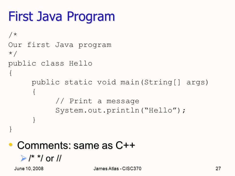 June 10, 2008James Atlas - CISC37027 First Java Program Comments: same as C++ Comments: same as C++  /* */ or // /* Our first Java program */ public