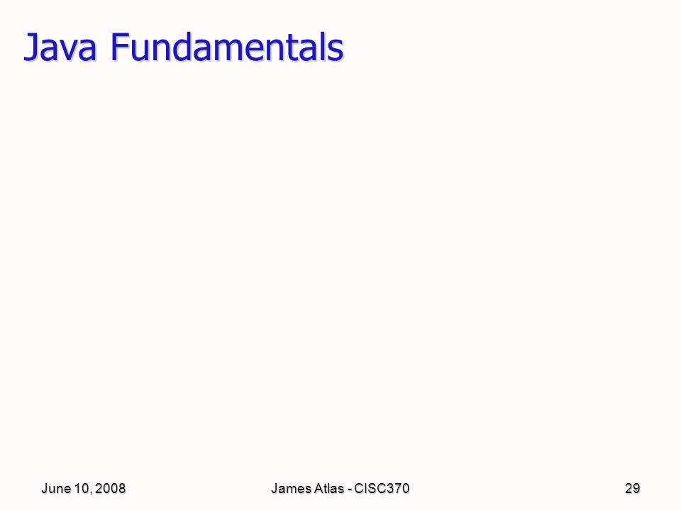 June 10, 2008James Atlas - CISC37029 Java Fundamentals