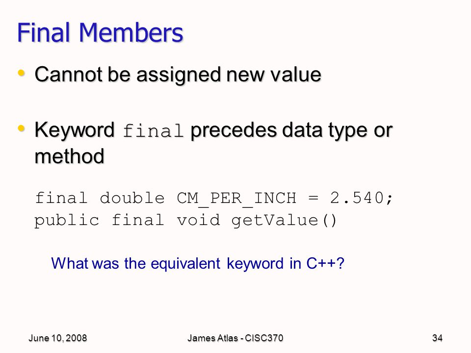 June 10, 2008James Atlas - CISC37034 Final Members Cannot be assigned new value Cannot be assigned new value Keyword final precedes data type or method Keyword final precedes data type or method final double CM_PER_INCH = 2.540; public final void getValue() What was the equivalent keyword in C++