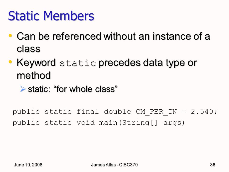 June 10, 2008James Atlas - CISC37036 Static Members Can be referenced without an instance of a class Can be referenced without an instance of a class Keyword static precedes data type or method Keyword static precedes data type or method  static: for whole class public static final double CM_PER_IN = 2.540; public static void main(String[] args)