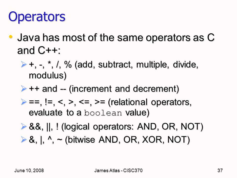 June 10, 2008James Atlas - CISC37037 Operators Java has most of the same operators as C and C++: Java has most of the same operators as C and C++:  +, -, *, /, % (add, subtract, multiple, divide, modulus)  ++ and -- (increment and decrement)  ==, !=,, = (relational operators, evaluate to a boolean value)  &&, ||, .