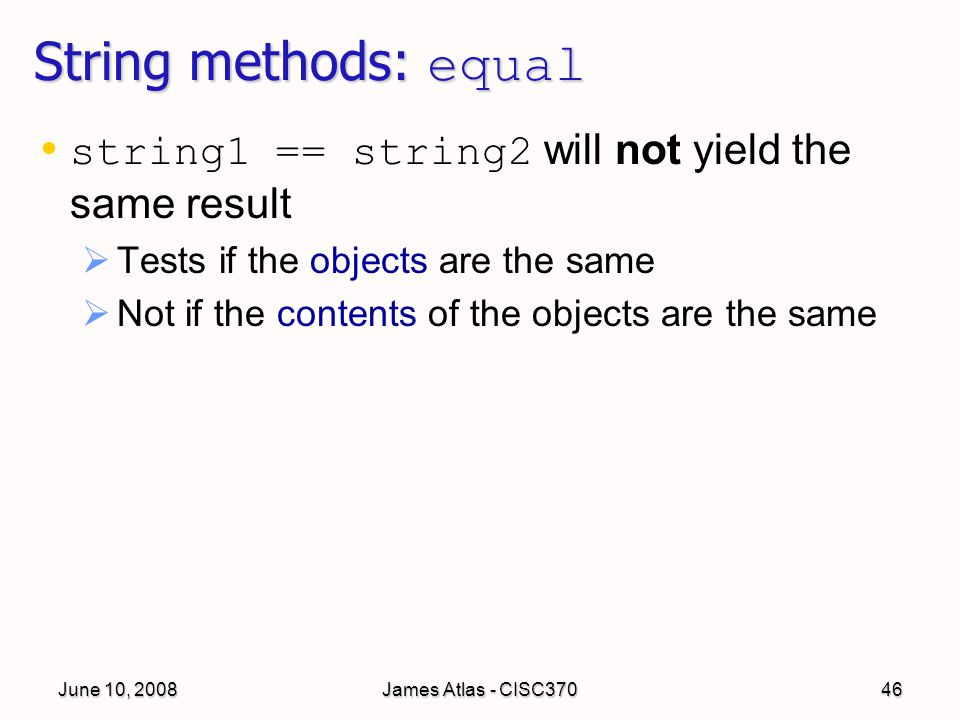 June 10, 2008James Atlas - CISC37046 String methods: equal string1 == string2 will not yield the same result   Tests if the objects are the same   Not if the contents of the objects are the same