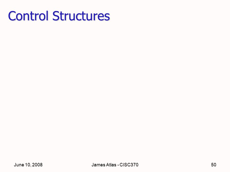 June 10, 2008James Atlas - CISC37050 Control Structures