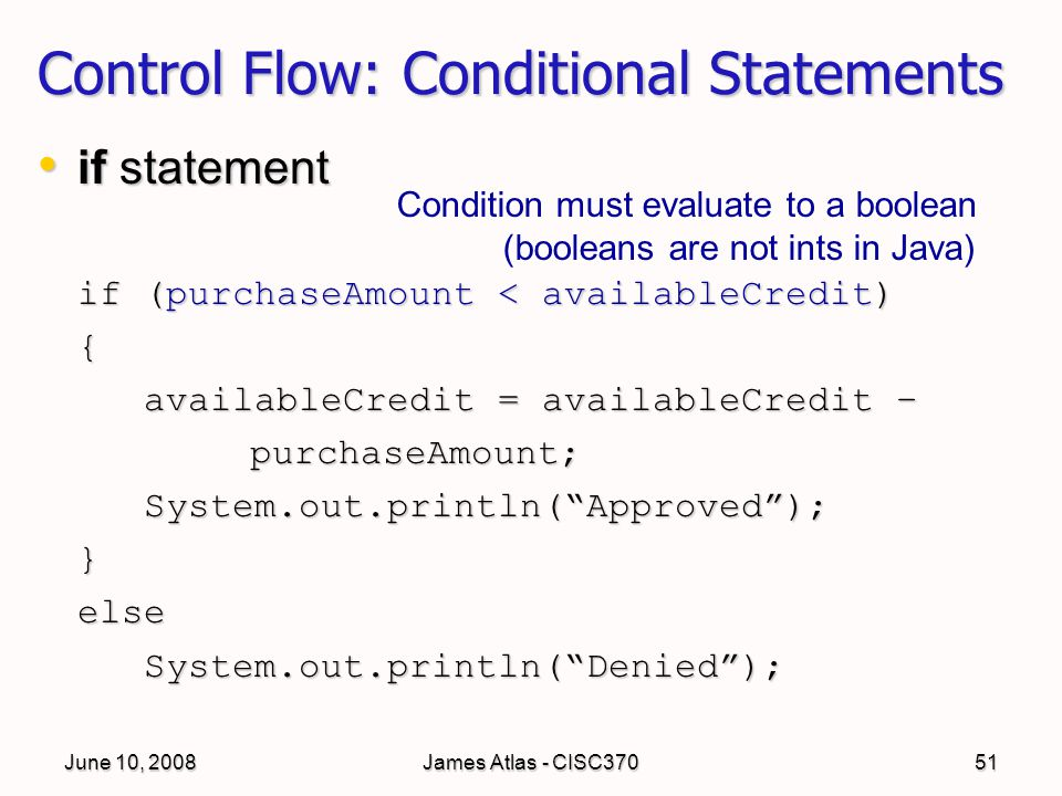 June 10, 2008James Atlas - CISC37051 Control Flow: Conditional Statements if statement if statement if (purchaseAmount < availableCredit) { availableCredit = availableCredit – purchaseAmount;System.out.println( Approved );}elseSystem.out.println( Denied ); Condition must evaluate to a boolean (booleans are not ints in Java)