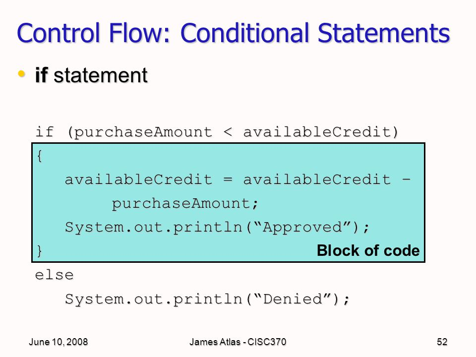 June 10, 2008James Atlas - CISC37052 if statement if statement if (purchaseAmount < availableCredit) { availableCredit = availableCredit – purchaseAmount;System.out.println( Approved );}elseSystem.out.println( Denied ); Control Flow: Conditional Statements Block of code