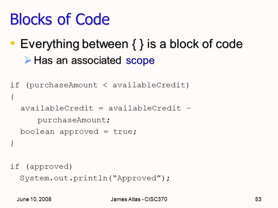 June 10, 2008James Atlas - CISC37053 Blocks of Code Everything between { } is a block of code Everything between { } is a block of code  Has an associated scope if (purchaseAmount < availableCredit) { availableCredit = availableCredit – purchaseAmount; boolean approved = true; } if (approved) System.out.println( Approved ); System.out.println( Approved );