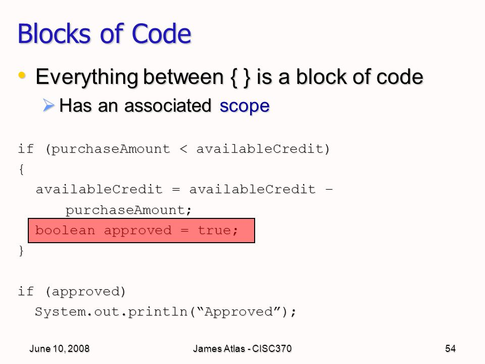 June 10, 2008James Atlas - CISC37054 Blocks of Code Everything between { } is a block of code Everything between { } is a block of code  Has an associated scope if (purchaseAmount < availableCredit) { availableCredit = availableCredit – purchaseAmount; boolean approved = true; } if (approved) System.out.println( Approved ); System.out.println( Approved );