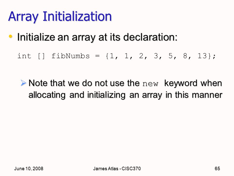 June 10, 2008James Atlas - CISC37065 Array Initialization Initialize an array at its declaration: Initialize an array at its declaration: int [] fibNumbs = {1, 1, 2, 3, 5, 8, 13};  Note that we do not use the new keyword when allocating and initializing an array in this manner