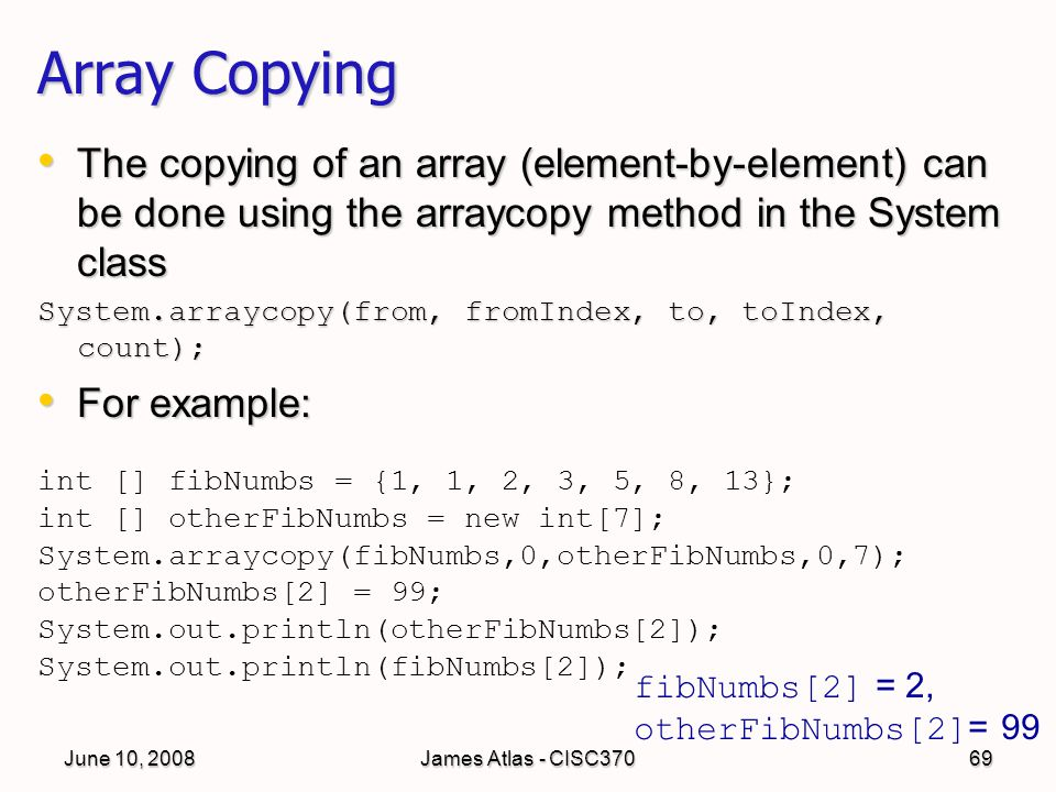 June 10, 2008James Atlas - CISC37069 Array Copying The copying of an array (element-by-element) can be done using the arraycopy method in the System class The copying of an array (element-by-element) can be done using the arraycopy method in the System class System.arraycopy(from, fromIndex, to, toIndex, count); For example: For example: int [] fibNumbs = {1, 1, 2, 3, 5, 8, 13}; int [] otherFibNumbs = new int[7]; System.arraycopy(fibNumbs,0,otherFibNumbs,0,7); otherFibNumbs[2] = 99; System.out.println(otherFibNumbs[2]); System.out.println(fibNumbs[2]); fibNumbs[2] = 2, otherFibNumbs[2] = 99