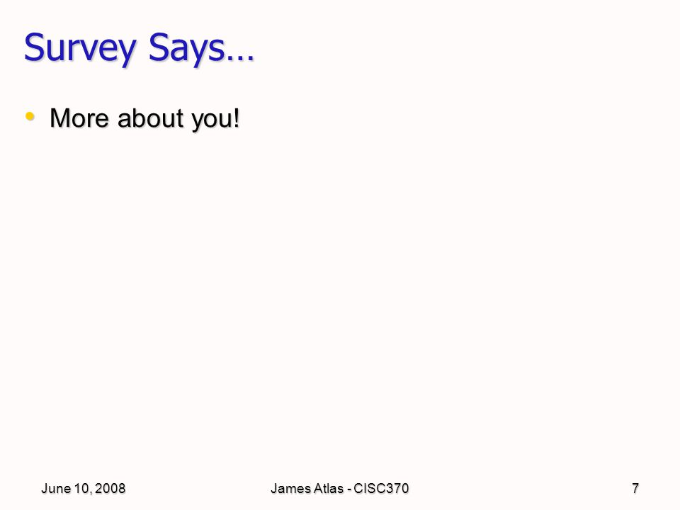 June 10, 2008James Atlas - CISC3707 Survey Says… More about you! More about you!