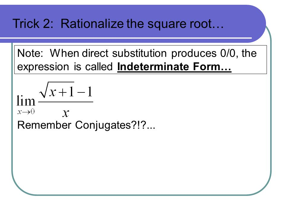 Note: When direct substitution produces 0/0, the expression is called Indeterminate Form… Remember Conjugates?!?... Trick 2: Rationalize the square ro