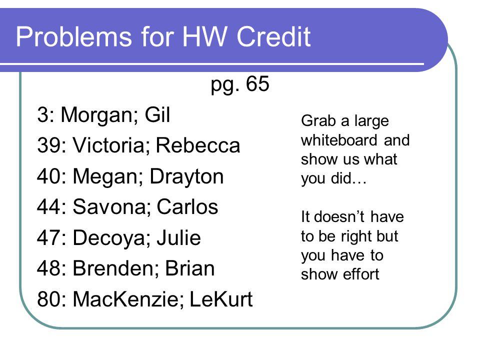 Problems for HW Credit pg. 65 3: Morgan; Gil 39: Victoria; Rebecca 40: Megan; Drayton 44: Savona; Carlos 47: Decoya; Julie 48: Brenden; Brian 80: MacK