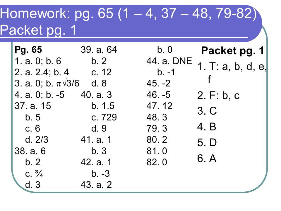 Homework: pg. 65 (1 – 4, 37 – 48, 79-82) Packet pg. 1 Packet pg. 1 1. T: a, b, d, e, f 2. F: b, c 3. C 4. B 5. D 6. A Pg. 65 1.a. 0; b. 6 2.a. 2.4; b.