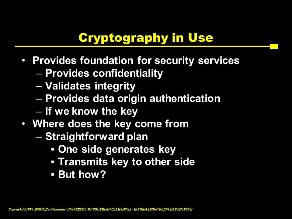 Copyright © 1995-2008 Clifford Neuman - UNIVERSITY OF SOUTHERN CALIFORNIA - INFORMATION SCIENCES INSTITUTE Cryptography in Use Provides foundation for security services –Provides confidentiality –Validates integrity –Provides data origin authentication –If we know the key Where does the key come from –Straightforward plan ▪One side generates key ▪Transmits key to other side ▪But how