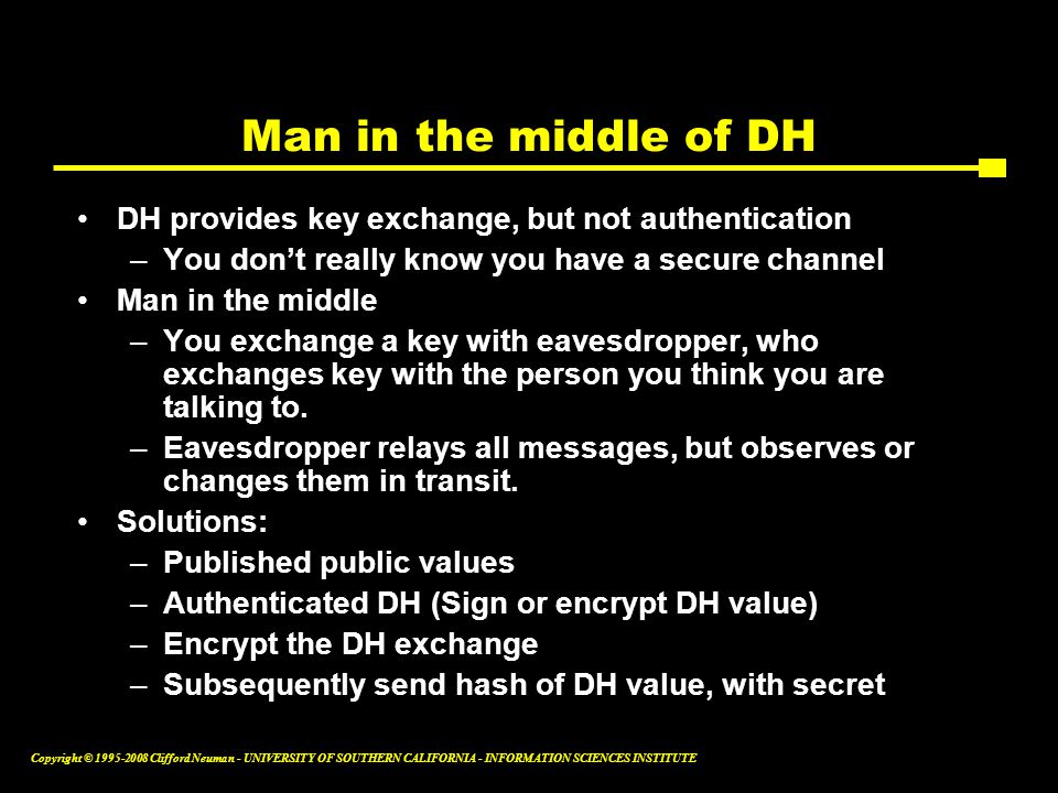 Copyright © 1995-2008 Clifford Neuman - UNIVERSITY OF SOUTHERN CALIFORNIA - INFORMATION SCIENCES INSTITUTE Man in the middle of DH DH provides key exchange, but not authentication –You don't really know you have a secure channel Man in the middle –You exchange a key with eavesdropper, who exchanges key with the person you think you are talking to.