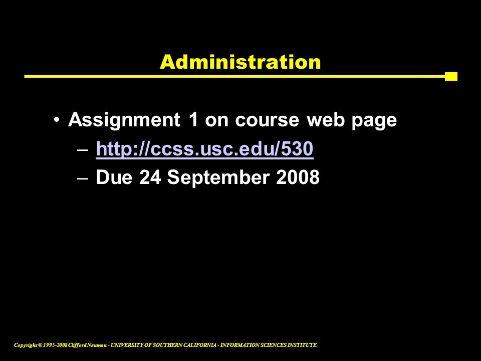 Copyright © 1995-2008 Clifford Neuman - UNIVERSITY OF SOUTHERN CALIFORNIA - INFORMATION SCIENCES INSTITUTE Administration Assignment 1 on course web page –http://ccss.usc.edu/530http://ccss.usc.edu/530 –Due 24 September 2008