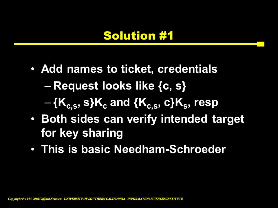 Copyright © 1995-2008 Clifford Neuman - UNIVERSITY OF SOUTHERN CALIFORNIA - INFORMATION SCIENCES INSTITUTE Solution #1 Add names to ticket, credentials –Request looks like {c, s} –{K c,s, s}K c and {K c,s, c}K s, resp Both sides can verify intended target for key sharing This is basic Needham-Schroeder